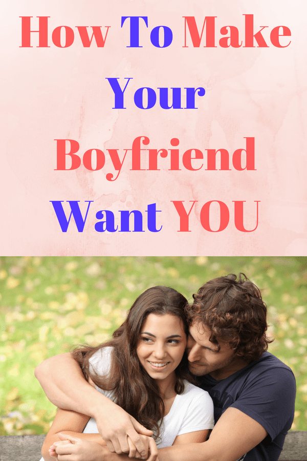 How to make your boyfriend want you